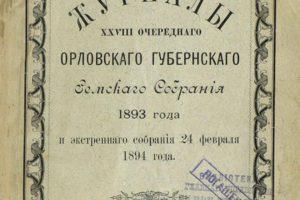 Журналы XXVIII очередного Орловского губернского земского собрания 1893 года и экстренного собрания 24 февраля 1894 года.